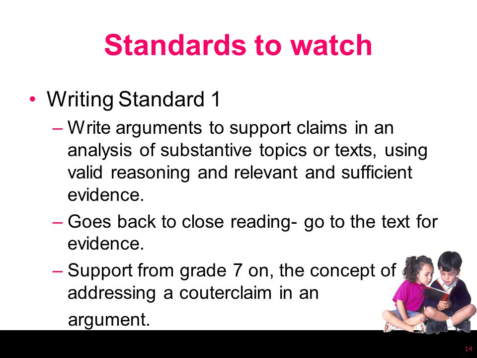 Standards to watch Writing Standard 1 –Write arguments to support claims in an analysis of substantive topics or texts, using valid reasoning and relevant and sufficient evidence.