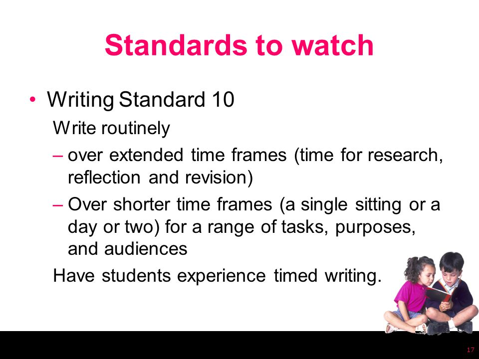 Standards to watch Writing Standard 10 Write routinely –over extended time frames (time for research, reflection and revision) –Over shorter time frames (a single sitting or a day or two) for a range of tasks, purposes, and audiences Have students experience timed writing.