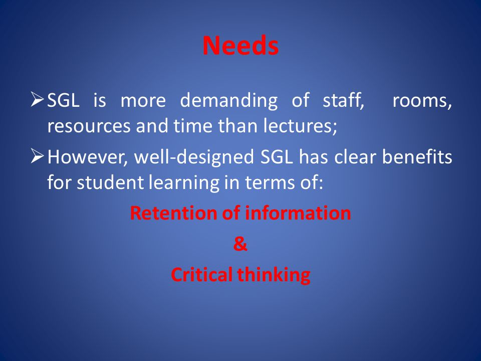 Needs  SGL is more demanding of staff, rooms, resources and time than lectures;  However, well-designed SGL has clear benefits for student learning in terms of: Retention of information & Critical thinking