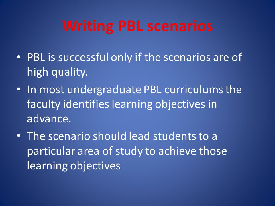 Writing PBL scenarios PBL is successful only if the scenarios are of high quality.