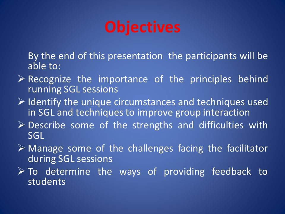 Objectives By the end of this presentation the participants will be able to:  Recognize the importance of the principles behind running SGL sessions  Identify the unique circumstances and techniques used in SGL and techniques to improve group interaction  Describe some of the strengths and difficulties with SGL  Manage some of the challenges facing the facilitator during SGL sessions  To determine the ways of providing feedback to students