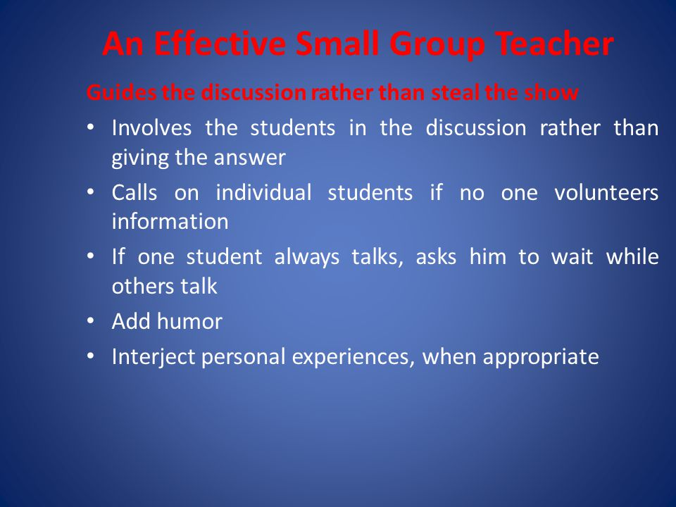 An Effective Small Group Teacher Guides the discussion rather than steal the show Involves the students in the discussion rather than giving the answer Calls on individual students if no one volunteers information If one student always talks, asks him to wait while others talk Add humor Interject personal experiences, when appropriate