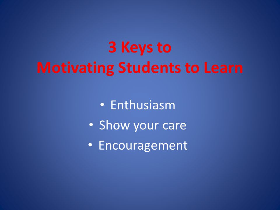 3 Keys to Motivating Students to Learn Enthusiasm Show your care Encouragement