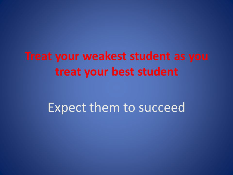 Treat your weakest student as you treat your best student Expect them to succeed