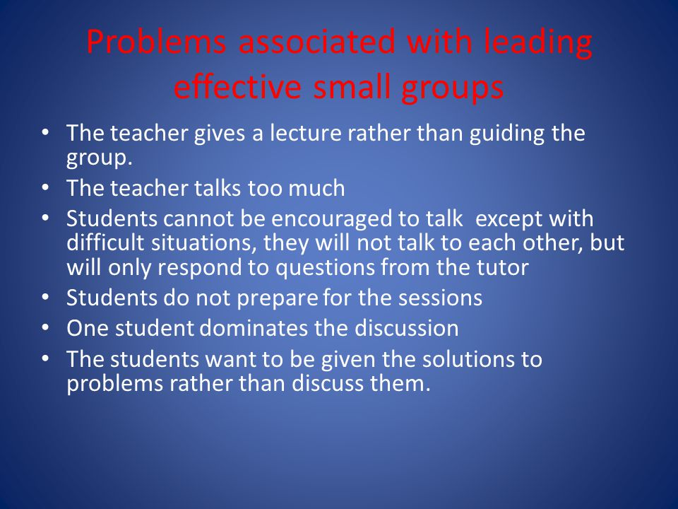 Problems associated with leading effective small groups The teacher gives a lecture rather than guiding the group.