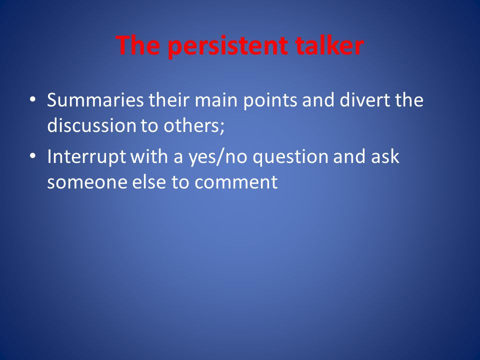 The persistent talker Summaries their main points and divert the discussion to others; Interrupt with a yes/no question and ask someone else to comment