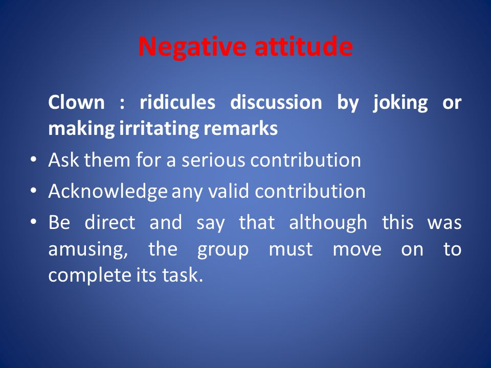 Negative attitude Clown : ridicules discussion by joking or making irritating remarks Ask them for a serious contribution Acknowledge any valid contribution Be direct and say that although this was amusing, the group must move on to complete its task.