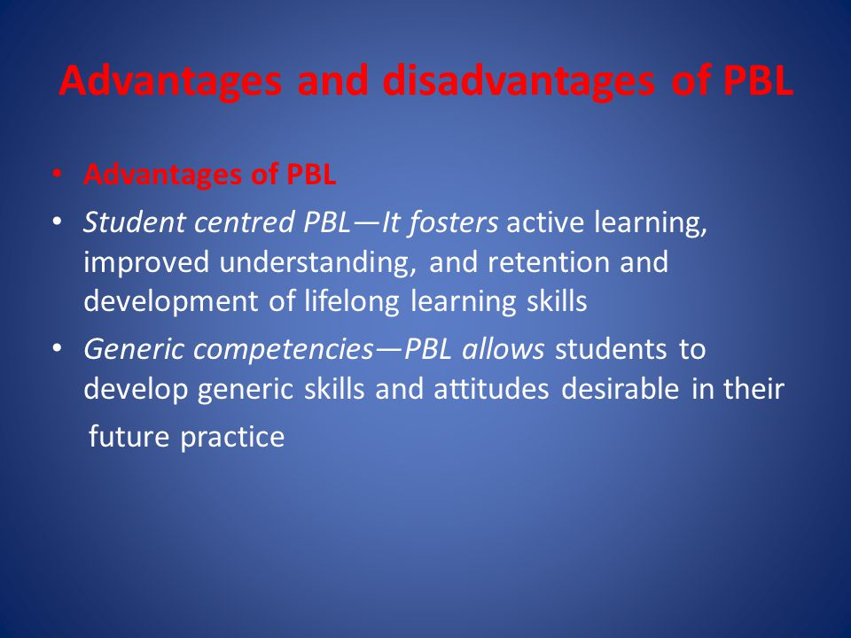 Advantages and disadvantages of PBL Advantages of PBL Student centred PBL—It fosters active learning, improved understanding, and retention and development of lifelong learning skills Generic competencies—PBL allows students to develop generic skills and attitudes desirable in their future practice