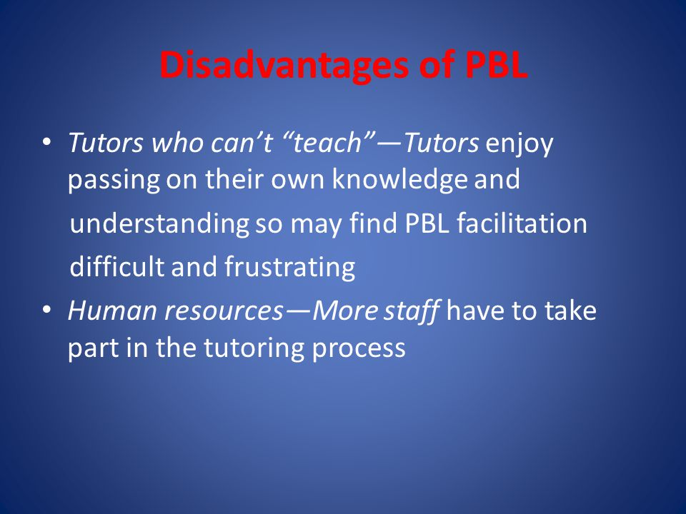 Disadvantages of PBL Tutors who can't teach —Tutors enjoy passing on their own knowledge and understanding so may find PBL facilitation difficult and frustrating Human resources—More staff have to take part in the tutoring process