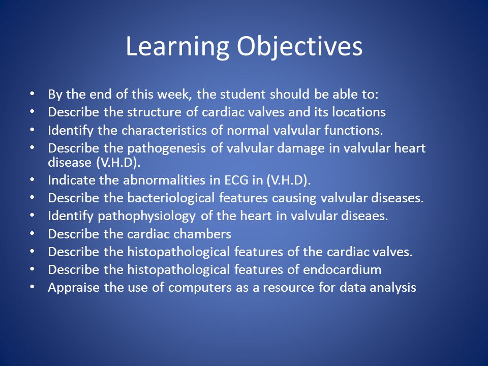 Learning Objectives By the end of this week, the student should be able to: Describe the structure of cardiac valves and its locations Identify the characteristics of normal valvular functions.