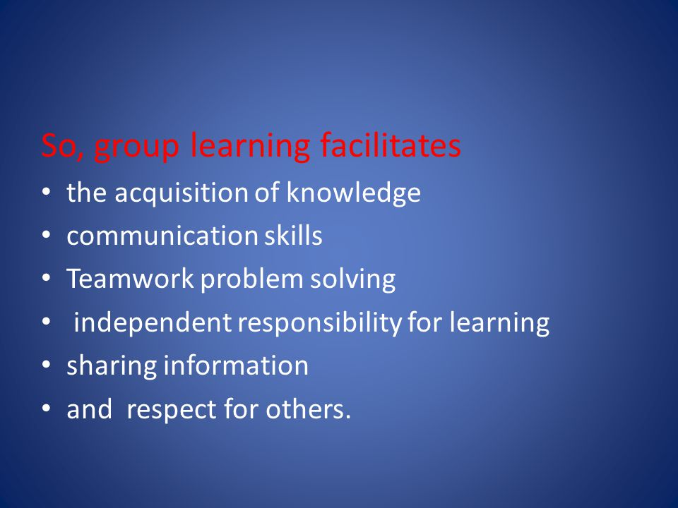 So, group learning facilitates the acquisition of knowledge communication skills Teamwork problem solving independent responsibility for learning sharing information and respect for others.