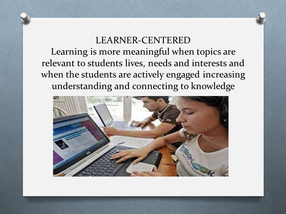 LEARNER-CENTERED Learning is more meaningful when topics are relevant to students lives, needs and interests and when the students are actively engaged increasing understanding and connecting to knowledge