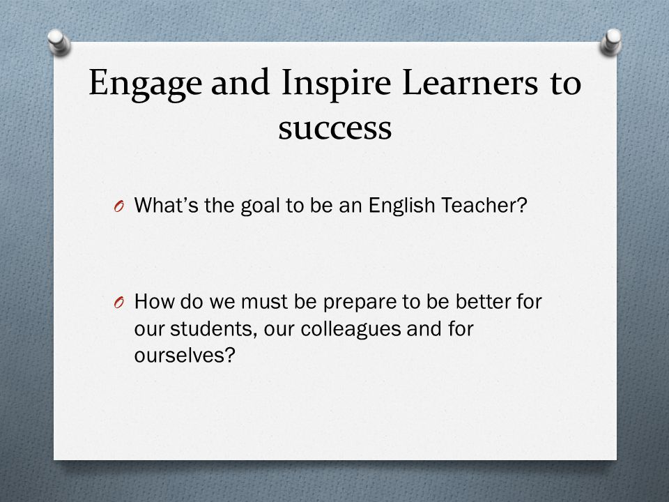 Engage and Inspire Learners to success O What's the goal to be an English Teacher.