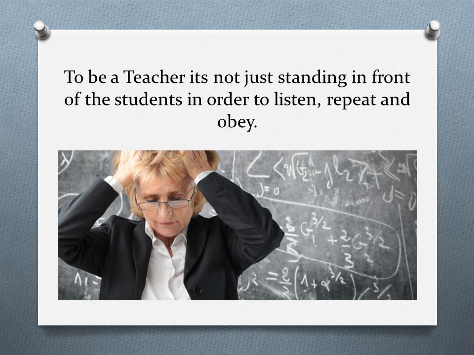 To be a Teacher its not just standing in front of the students in order to listen, repeat and obey.