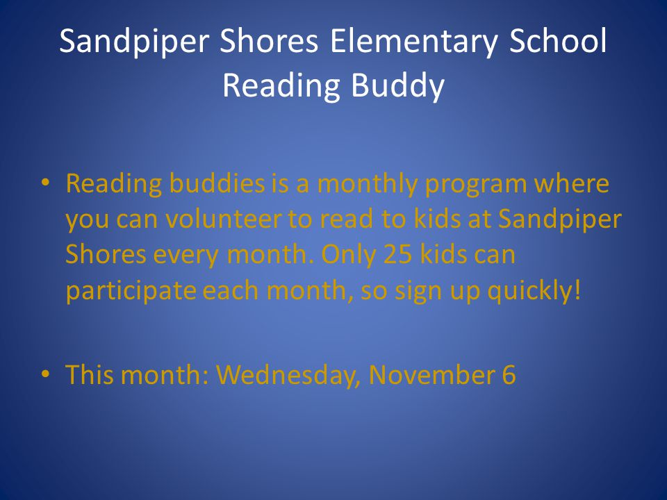 Sandpiper Shores Elementary School Reading Buddy Reading buddies is a monthly program where you can volunteer to read to kids at Sandpiper Shores every month.