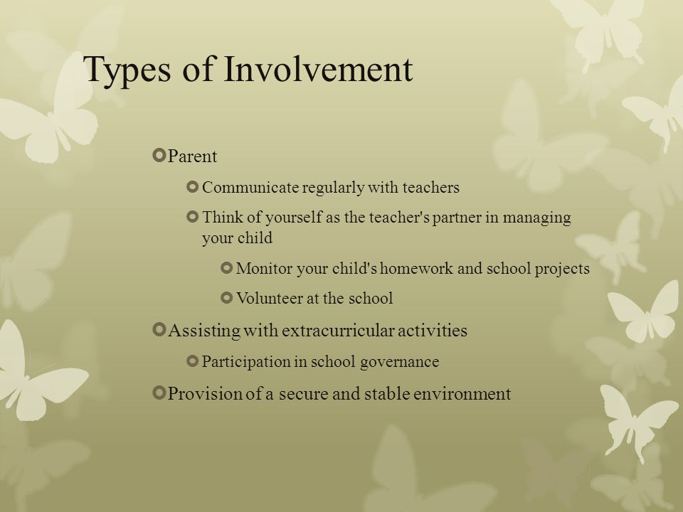 Types of Involvement  Parent  Communicate regularly with teachers  Think of yourself as the teacher s partner in managing your child  Monitor your child s homework and school projects  Volunteer at the school  Assisting with extracurricular activities  Participation in school governance  Provision of a secure and stable environment