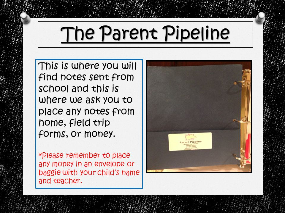 The Parent Pipeline This is where you will find notes sent from school and this is where we ask you to place any notes from home, field trip forms, or money.