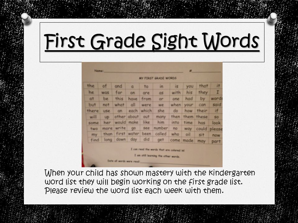 First Grade Sight Words When your child has shown mastery with the kindergarten word list they will begin working on the first grade list.