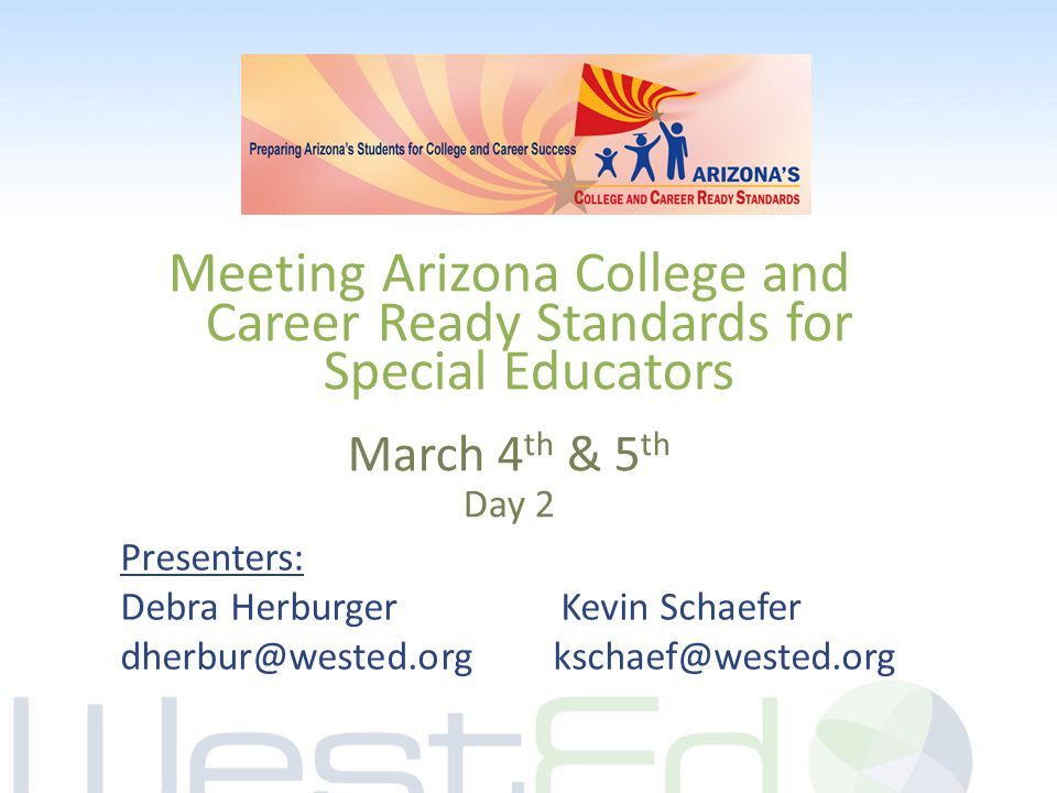 Meeting Arizona College and Career Ready Standards for Special Educators March 4 th & 5 th Day 2 Presenters: Debra Herburger Kevin Schaefer dherbur@we