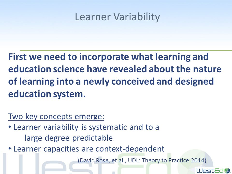 Learner Variability First we need to incorporate what learning and education science have revealed about the nature of learning into a newly conceived and designed education system.