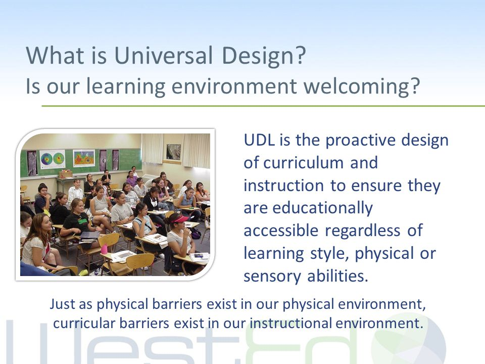 What is Universal Design? Is our learning environment welcoming? UDL is the proactive design of curriculum and instruction to ensure they are educatio