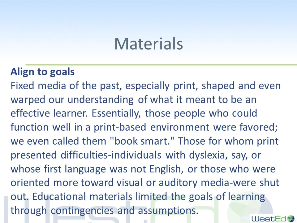 Materials Align to goals Fixed media of the past, especially print, shaped and even warped our understanding of what it meant to be an effective learner.