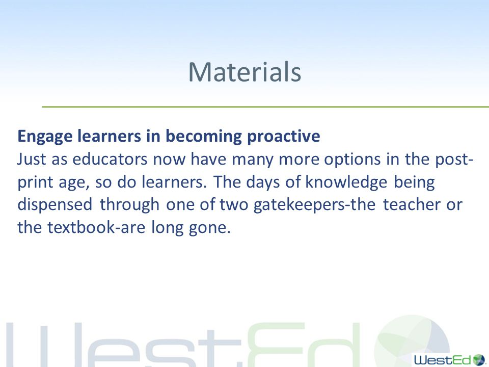 Materials Engage learners in becoming proactive Just as educators now have many more options in the post- print age, so do learners.