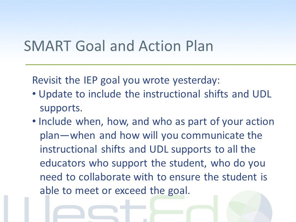SMART Goal and Action Plan Revisit the IEP goal you wrote yesterday: Update to include the instructional shifts and UDL supports. Include when, how, a