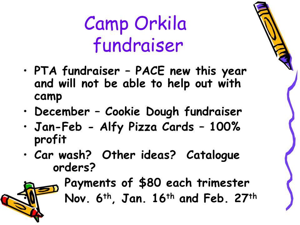 Camp Orkila fundraiser PTA fundraiser – PACE new this year and will not be able to help out with camp December – Cookie Dough fundraiser Jan-Feb - Alfy Pizza Cards – 100% profit Car wash.