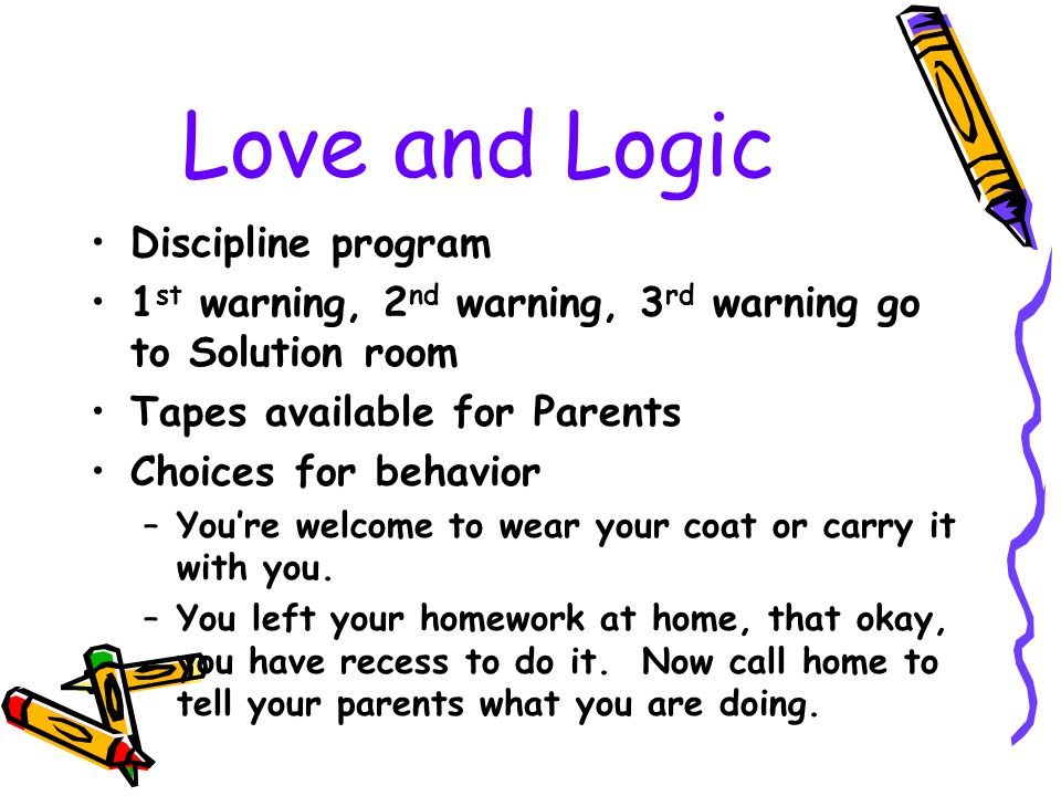 Love and Logic Discipline program 1 st warning, 2 nd warning, 3 rd warning go to Solution room Tapes available for Parents Choices for behavior –You'r