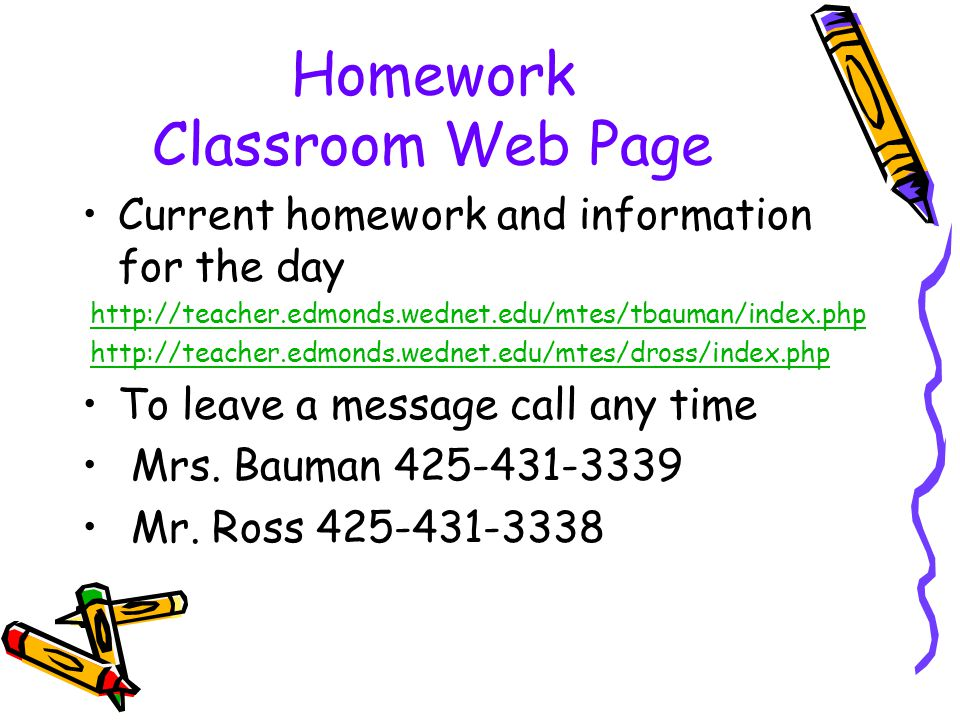 Homework Classroom Web Page Current homework and information for the day http://teacher.edmonds.wednet.edu/mtes/tbauman/index.php http://teacher.edmon