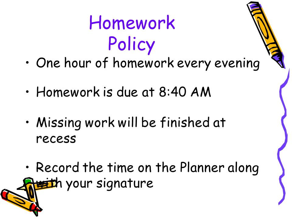 Homework Policy One hour of homework every evening Homework is due at 8:40 AM Missing work will be finished at recess Record the time on the Planner along with your signature