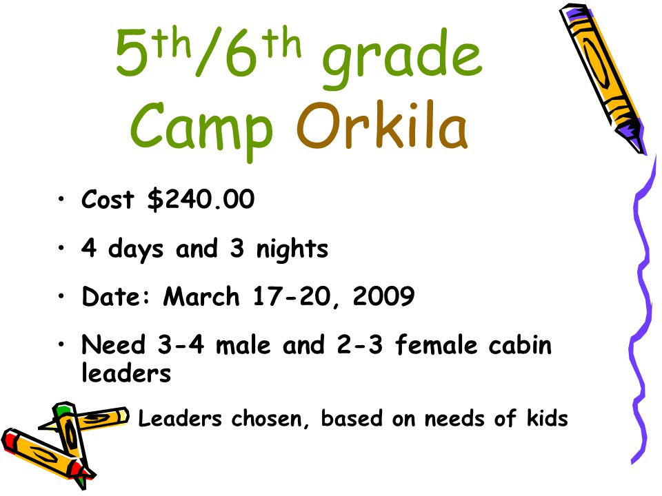 5 th /6 th grade Camp Orkila Cost $240.00 4 days and 3 nights Date: March 17-20, 2009 Need 3-4 male and 2-3 female cabin leaders – Leaders chosen, bas