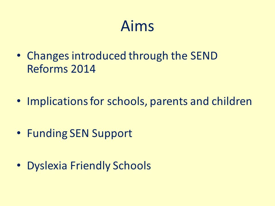 Aims Changes introduced through the SEND Reforms 2014 Implications for schools, parents and children Funding SEN Support Dyslexia Friendly Schools