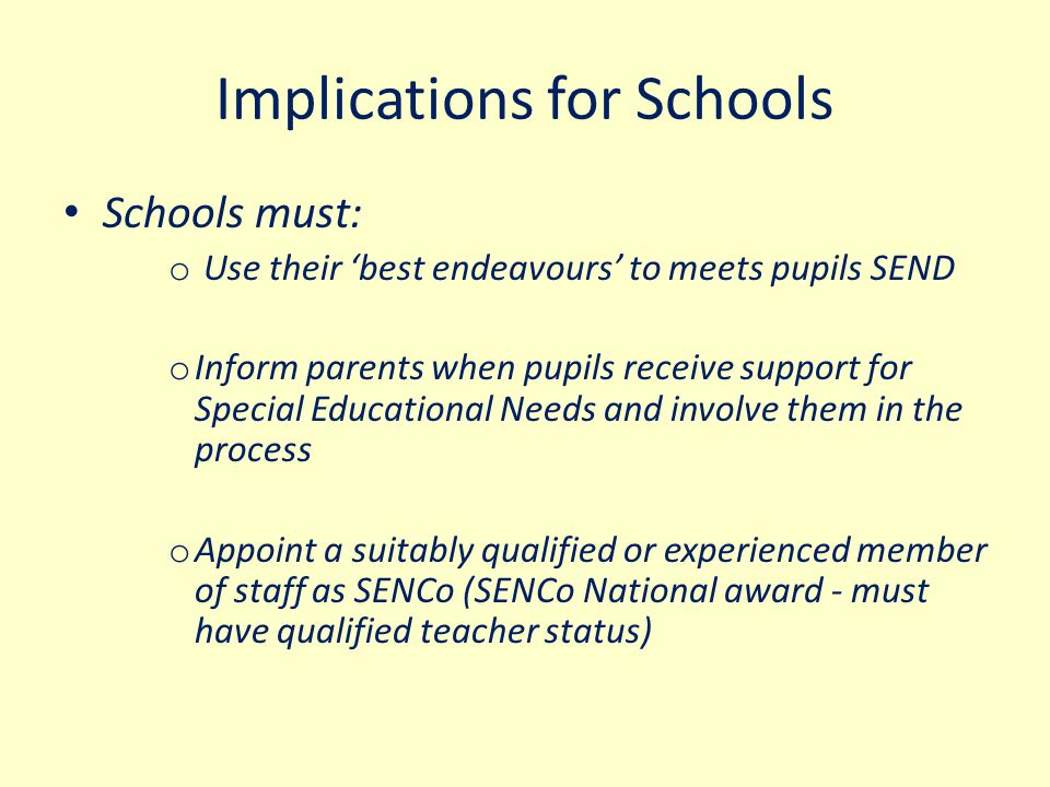 Implications for Schools Schools must: o Use their 'best endeavours' to meets pupils SEND o Inform parents when pupils receive support for Special Edu