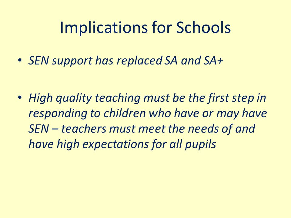 Implications for Schools SEN support has replaced SA and SA+ High quality teaching must be the first step in responding to children who have or may ha
