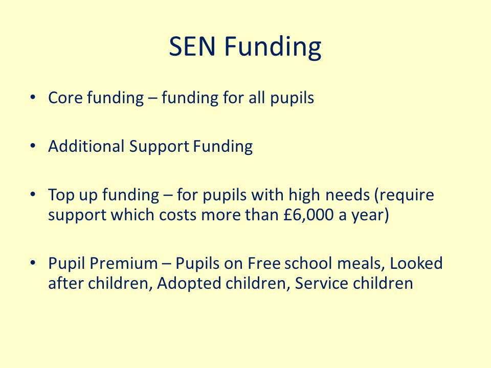 SEN Funding Core funding – funding for all pupils Additional Support Funding Top up funding – for pupils with high needs (require support which costs