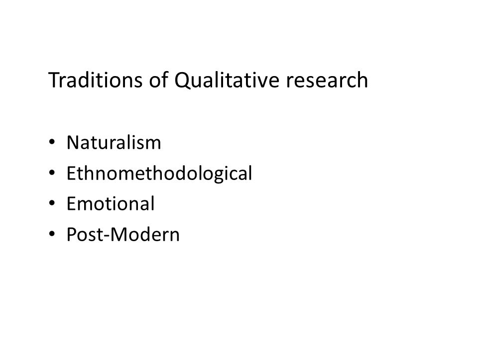 Traditions of Qualitative research Naturalism Ethnomethodological Emotional Post-Modern