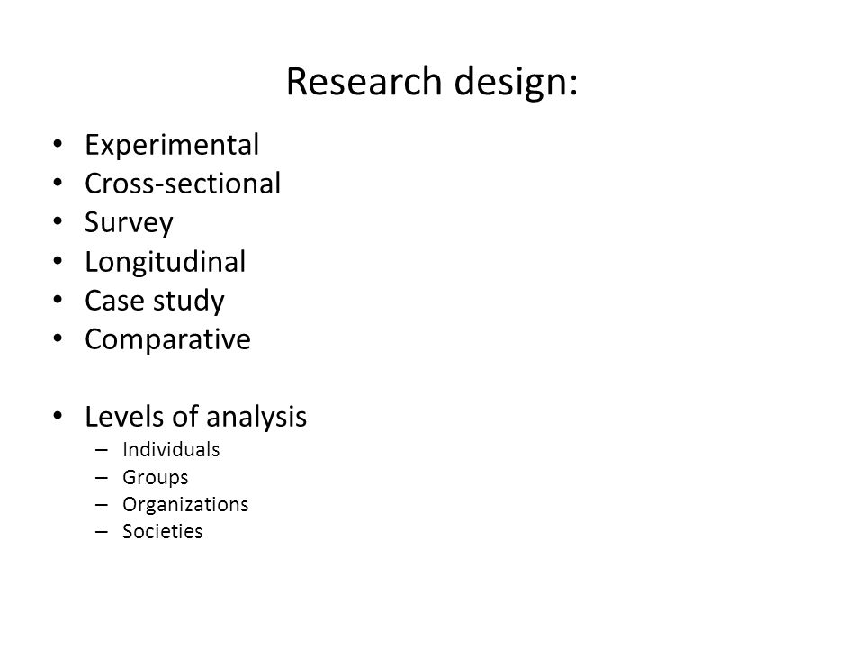 Research design: Experimental Cross-sectional Survey Longitudinal Case study Comparative Levels of analysis – Individuals – Groups – Organizations – S