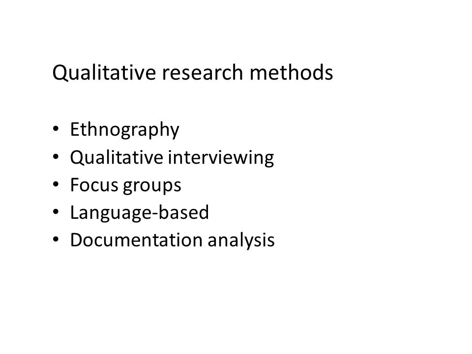Qualitative research methods Ethnography Qualitative interviewing Focus groups Language-based Documentation analysis