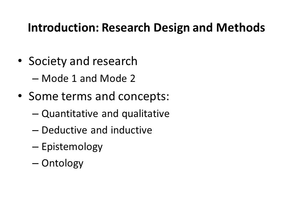 Introduction: Research Design and Methods Society and research – Mode 1 and Mode 2 Some terms and concepts: – Quantitative and qualitative – Deductive