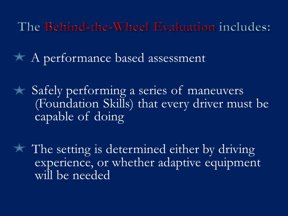 A performance based assessment Safely performing a series of maneuvers (Foundation Skills) that every driver must be capable of doing The setting is determined either by driving experience, or whether adaptive equipment will be needed