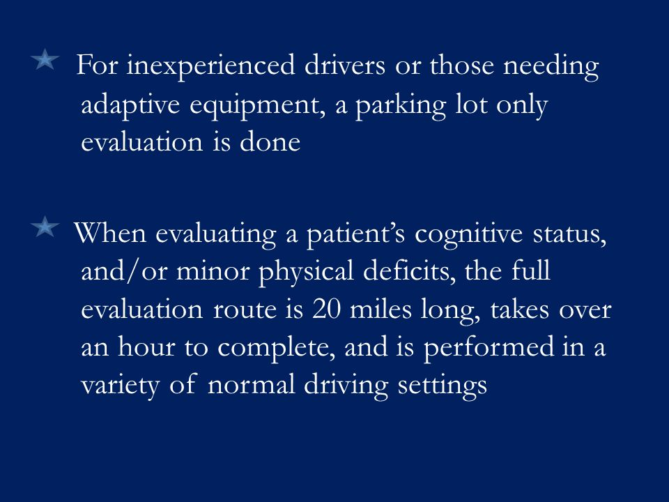 For inexperienced drivers or those needing adaptive equipment, a parking lot only evaluation is done When evaluating a patient's cognitive status, and