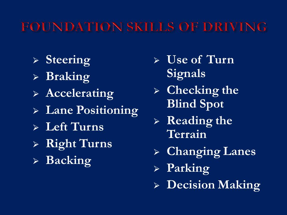  Steering  Braking  Accelerating  Lane Positioning  Left Turns  Right Turns  Backing  Use of Turn Signals  Checking the Blind Spot  Reading the Terrain  Changing Lanes  Parking  Decision Making