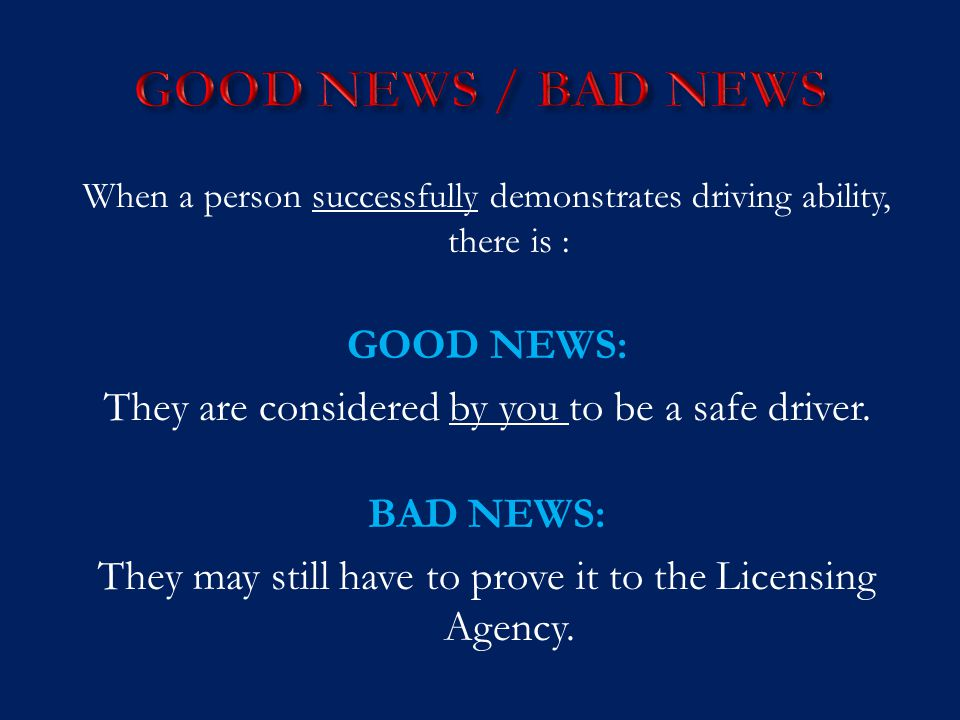 When a person successfully demonstrates driving ability, there is : GOOD NEWS: They are considered by you to be a safe driver. BAD NEWS: They may stil