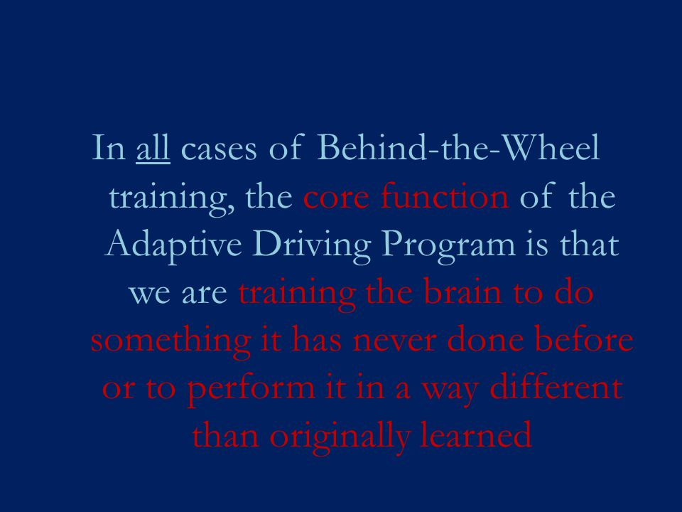 In all cases of Behind-the-Wheel training, the core function of the Adaptive Driving Program is that we are training the brain to do something it has never done before or to perform it in a way different than originally learned