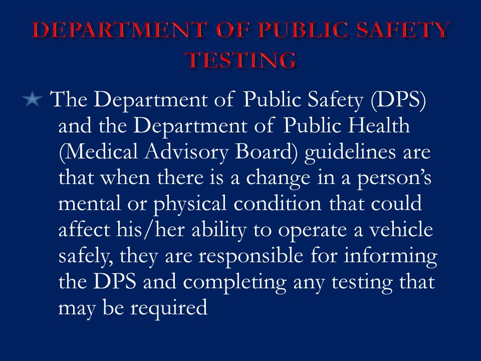 The Department of Public Safety (DPS) and the Department of Public Health (Medical Advisory Board) guidelines are that when there is a change in a person's mental or physical condition that could affect his/her ability to operate a vehicle safely, they are responsible for informing the DPS and completing any testing that may be required