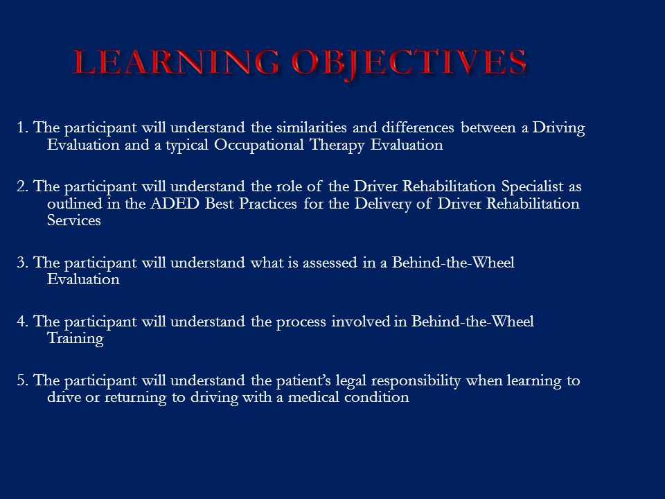 LEARNING OBJECTIVES 1. The participant will understand the similarities and differences between a Driving Evaluation and a typical Occupational Therap