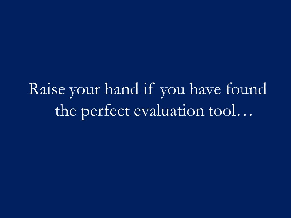 Raise your hand if you have found the perfect evaluation tool…