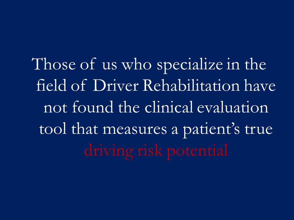 Those of us who specialize in the field of Driver Rehabilitation have not found the clinical evaluation tool that measures a patient's true driving risk potential